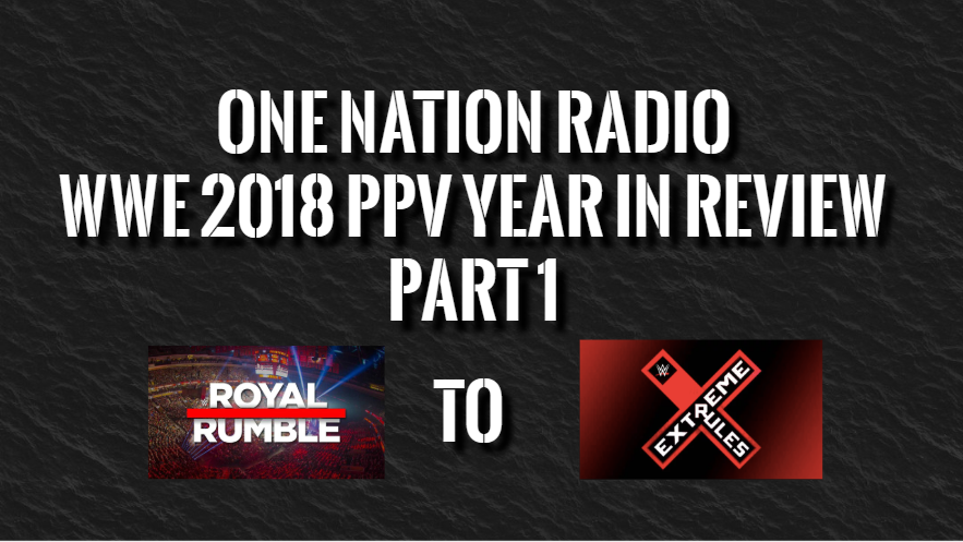 One Nation Radio – WWE 2018 PPV Year In Review Part 1 Royal Rumble – Extreme Rules 12/9/18