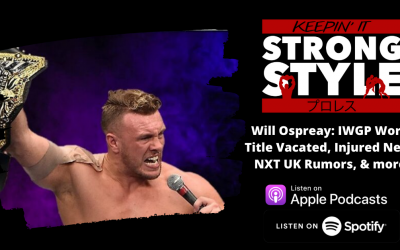 Keepin' It Strong Style – EP 182 – Will Ospreay: IWGP World Title Vacated, Injured Neck, NXT UK Rumors, & more!
